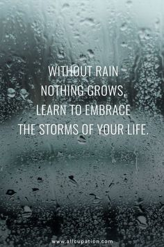 Quotes of the Day Without rain nothing grows, learn to embrace the storms of your life is part of Positive quotes - Quotes of the Day Without rain nothing grows, learn to embrace the storms of your life Quotes Sayings Wisdom Motivation Inspiration Motivacional Quotes, Life Quotes Love, Inspiring Quotes About Life, Quotable Quotes, Quotes To Live By, Quotes About Rain, Rain Quotes, Embrace Quotes, Quotes About Storms