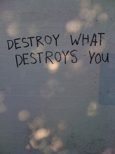 Destroy what destroys you!