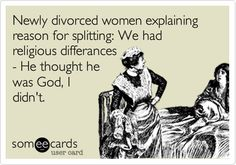 Newly divorced women explaining reason for splitting: We had religious differances - He thought he was God, I didn't.