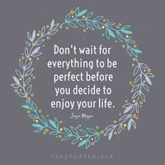 """Don't wait for everything to be perfect before you decide to enjoy your life."" — Joyce Meyer"