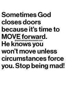 Sometimes God closes doors because it's time to move forward. He knows you won't move unless circumstances force you. Stop being mad!
