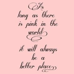 As long as there is pink in the world. girly quote pink world place better! My Favorite Color :) Pink Love, Pretty In Pink, Pink And Green, Perfect Pink, Purple, Yellow, Pink Quotes, Me Quotes, Quotes About Pink Color