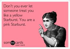 Don't you dare treat me like a yellow Starburst...