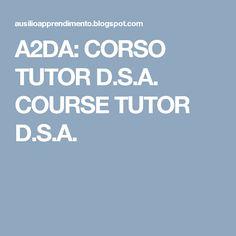 A2DA: CORSO TUTOR D.S.A. COURSE TUTOR D.S.A.