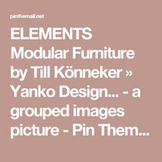 ELEMENTS Modular Furniture by Till Könneker » Yanko Design... - a grouped images picture - Pin Them All