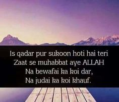 Is qadar pur sukoon hoti hai teri Zaat se Muhabbat aye ALLAH. Na Bewafai ka koi Dar na judai ka koi Khauf.