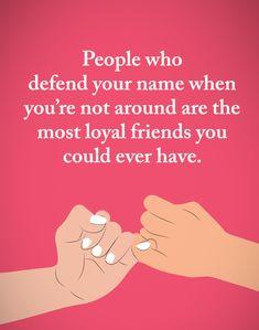 Lidé, kteří obhajují tvé jméno, když nejsi nablízku, jsou ti nejvěrnější přátelé, které vůbec můžeš mít