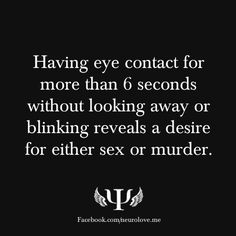 psych-facts:    Having eye contact for more than 6 seconds without looking away or blinking reveals a desire for either sex or murder.