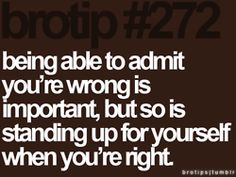 Being able to admit you're wrong is important, but so is standing up for yourself when you're right.