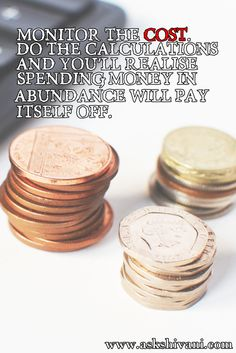 Monitor the cost. Do the calculations and you'll realise spending money in abundance will pay itself off. #qotd #quotefortoday #getinspired