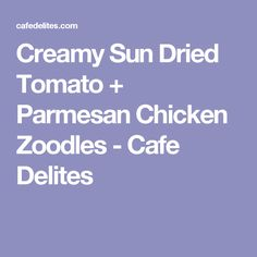 Creamy Sun Dried Tomato + Parmesan Chicken Zoodles - Cafe Delites