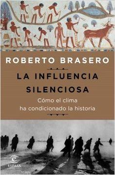 La influencia silenciosa : cómo el clima ha condicionado la historia / Roberto Brasero