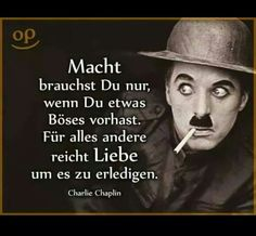 """You only need power if you have bad intentions. For everything else, love is enough …"" Charlie Chaplin ""You only need power if you have bad intentions. For everything else, love is enough …"" Charlie Chaplin Wise Quotes, Words Quotes, Inspirational Quotes, Sayings, Charlie Chaplin, Citations Sages, Bad Intentions, Love Is Not Enough, German Quotes"