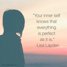 """""""Your inner self knows that everything is perfect as it is."""" – Lisa Layden  The inner self is not concerned with right/wrong, good/bad….these are illusions created by the ego. The inner self knows that everything is perfect as it is.  'Til next time remember Life is happening BY you, not TO you™"""