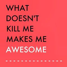 What doesn't kill me makes me awesome!!