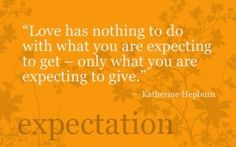 Love has nothing to do with what you are expecting to get - only what you are expecting to give. - Katherine Hepburn