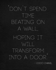 Don't spend time beating on a wall hoping it will transform into a door | Inspirational Quotes