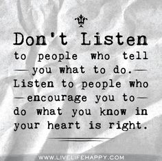 Don't listen to the people who tell you what to do. Listen to people who encourage you to do what you know in your heart is right.