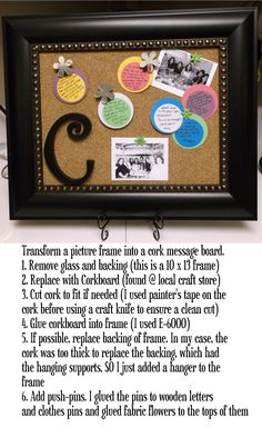 Turn a picture frame into a cork message 1. Remove glass and backing 2. Replace w/ Corkboard (found @ local craft store) 3. Cut cork to fit if needed (I used painter's tape on the cork before using craft knife) 4. Glue corkboard into frame (used E-6000) 5.Replace backing of frame. In my case, the cork was too thick to replace the backing SO I needed to add a hanger to the frame 6. Add push-pins. I glued the pins to wooden letters, clothes pins, & glued fabric flowers to the tops of them