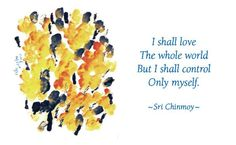 """""""I shall love the whole world, but I shall control only myself.""""  - Sri Chinmoy http://ck.gy/st-35057"""