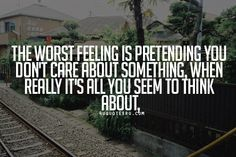Visit Daily 4uquotesru - life quotes for more quotes, quotations, message, love quotes, quote of the day, and more.  Quote: The worst feeling is pretending you don't care about something, when really it's all you seem to think about,