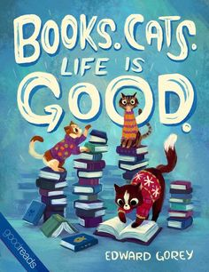"""Books. Cats. Life is Good."" ― Edward Gorey"