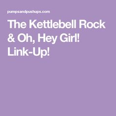 The Kettlebell Rock & Oh, Hey Girl! Link-Up!