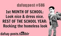 dafuqpost#586 1st MONTH OF SCHOOL: Look nice & dress nice. REST OF THE SCHOOL YEAR: Rocking the homeless look dafuq-posts.tumblr.com
