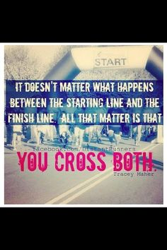 """It doesn't matter what happens between the starting line & the finish line. All that matters is that you cross both."" @divinewanderer"