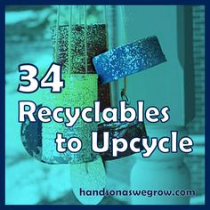34 Recyclables to Upcycle for the Kids...lots of these could be used in the classroom.