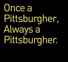 Pittsburgh Pittsburgh!! Just because you transplant elsewhere doesn't change your loyalties!!