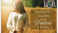Teaching Our Daughters to be Princesses of The King