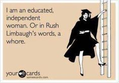 According to Rush Limbaugh who thinks that women who need to use birth control especially, female college students, are whores because we rely on the health care industry to provide us with safe contraception. This was the case with Sandra Fluke, a law student, when she spoke up about women's rights to birth control.