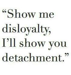 Show me disloyalty....