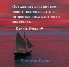 """""""Our anxiety does not come from thinking about the future, but from wanting to control it"""" - Kahil Gibran"""