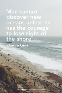 You cannot discover new oceans unless he has the courage to lose sight of the shore - Andre Gide