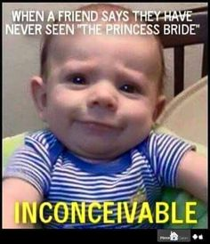 When someone tells you they have never seen The Princess Bride.      Inconceivable