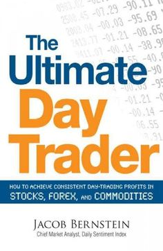 The Ultimate Day Trader: How to Achieve Consistent Day Trading Profits in Stocks Forex and Commodities