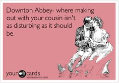 Downton Abbey- where making out with your cousin isn't as disturbing as it should be.