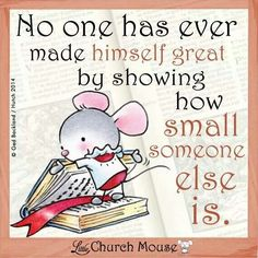 No one has ever made himself great by showing how small someone else is. ~ Little Church Mouse