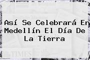 http://tecnoautos.com/wp-content/uploads/imagenes/tendencias/thumbs/asi-se-celebrara-en-medellin-el-dia-de-la-tierra.jpg Día de la Tierra. Así se celebrará en Medellín el Día de la Tierra, Enlaces, Imágenes, Videos y Tweets - http://tecnoautos.com/actualidad/dia-de-la-tierra-asi-se-celebrara-en-medellin-el-dia-de-la-tierra/