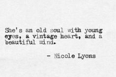"""She's an old soul with young eyes, a vintage heart, and a beautiful mind."" - Nicole Lyons"