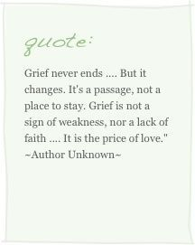 Grief never ends, but it changes. It's a passage, not a place to stay. Grief is not a sign of weakness, nor a lack of faith. It is the price of love.: