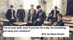 """""""Go on your path, even if you live for a day. Do something, put away your weakness"""" -BTS, No More Dream"""