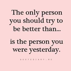 The only person you should try better than..is the person you were yesterday. #inspiration #motivation