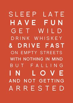 Sleep late have fun get wild drink whiskey & drive fast on empty streets with nothing in mind but falling in love and not getting arrested. ~ The Great Hunter S. Thompson
