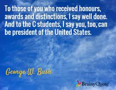 To those of you who received honours, awards and distinctions, I say well done. And to the C students, I say you, too, can be president of the United States. / George W. Bush
