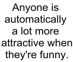 Anyone is automatically a lot more attractive when they're funny.
