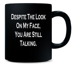 Despite The Look On My Face Youre Still Talking - Funny - Mug