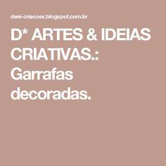 D* ARTES & IDEIAS CRIATIVAS.: Garrafas decoradas.